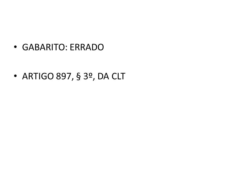 GABARITO: ERRADO ARTIGO 897, § 3º, DA CLT