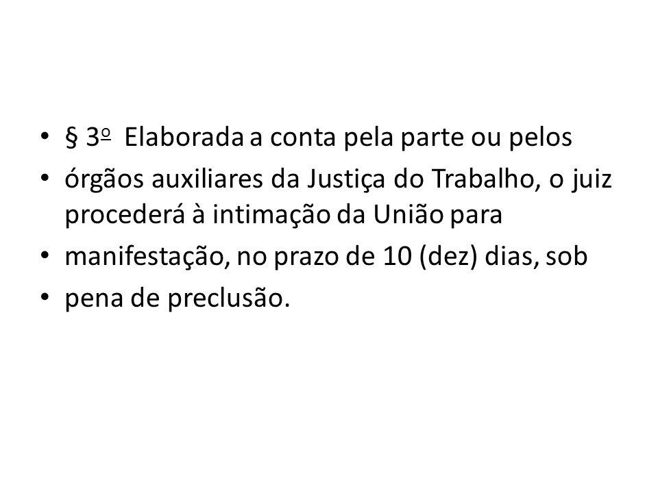 § 3 o Elaborada a conta pela parte ou pelos órgãos auxiliares da Justiça do Trabalho, o juiz procederá à intimação da União para manifestação, no prazo de 10 (dez) dias, sob pena de preclusão.