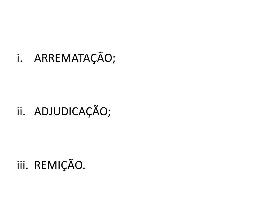 i.ARREMATAÇÃO; ii.ADJUDICAÇÃO; iii.REMIÇÃO.