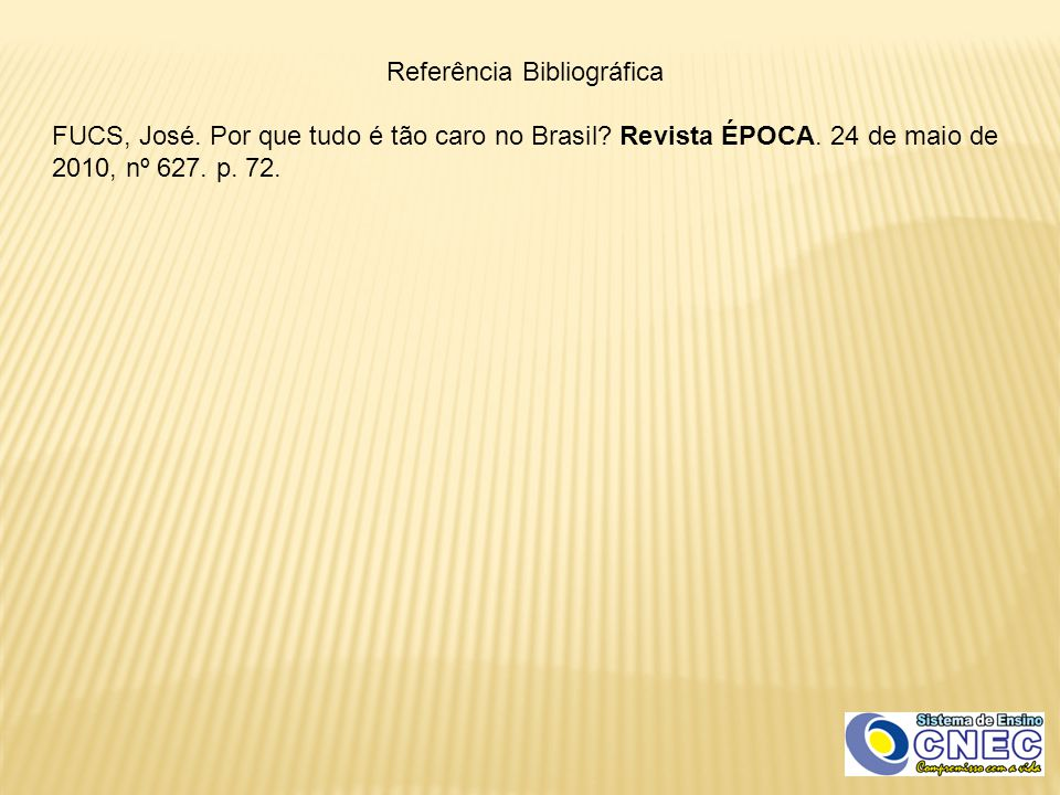 Referência Bibliográfica FUCS, José. Por que tudo é tão caro no Brasil? Revista ÉPOCA. 24 de maio de 2010, nº 627. p. 72.