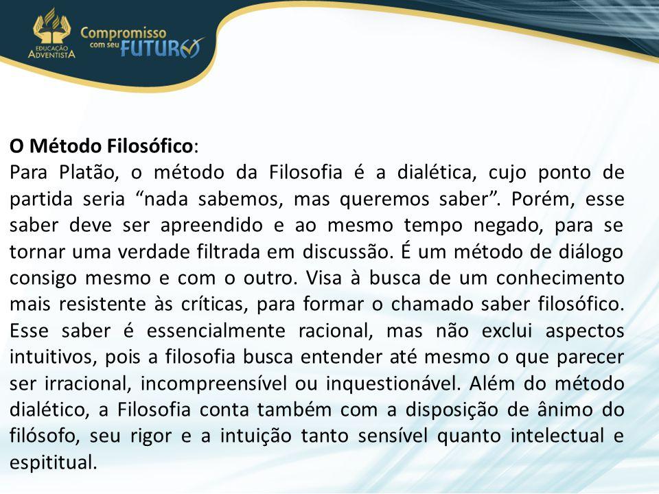 O Método Filosófico: Para Platão, o método da Filosofia é a dialética, cujo ponto de partida seria nada sabemos, mas queremos saber .