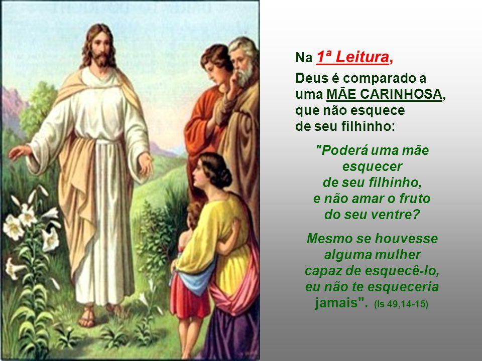Na 1ª Leitura, Deus é comparado a uma MÃE CARINHOSA, que não esquece de seu filhinho: Poderá uma mãe esquecer de seu filhinho, e não amar o fruto do seu ventre.