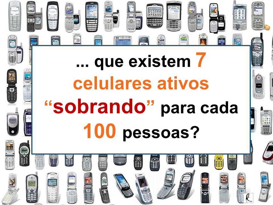 """... que existem 7 celulares ativos """" sobrando """" para cada 100 pessoas?"""