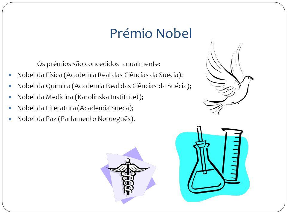 Prémio Nobel Os prémios são concedidos anualmente: Nobel da Física (Academia Real das Ciências da Suécia); Nobel da Química (Academia Real das Ciências da Suécia); Nobel da Medicina (Karolinska Institutet); Nobel da Literatura (Academia Sueca); Nobel da Paz (Parlamento Norueguês).