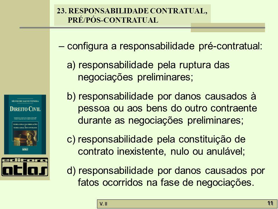 V. II 11 23. RESPONSABILIDADE CONTRATUAL, PRÉ/PÓS-CONTRATUAL – configura a responsabilidade pré-contratual: a) responsabilidade pela ruptura das negoc