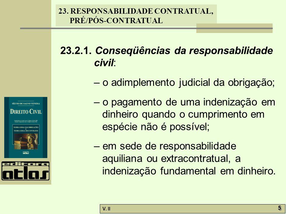 V. II 5 5 23. RESPONSABILIDADE CONTRATUAL, PRÉ/PÓS-CONTRATUAL 23.2.1. Conseqüências da responsabilidade civil: – o adimplemento judicial da obrigação;