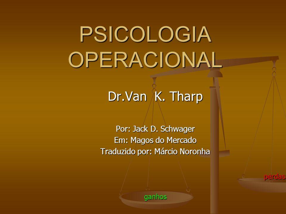 PSICOLOGIA OPERACIONAL Dr.Van K. Tharp Por: Jack D. Schwager Em: Magos do Mercado Traduzido por: Márcio Noronha ganhos perdas