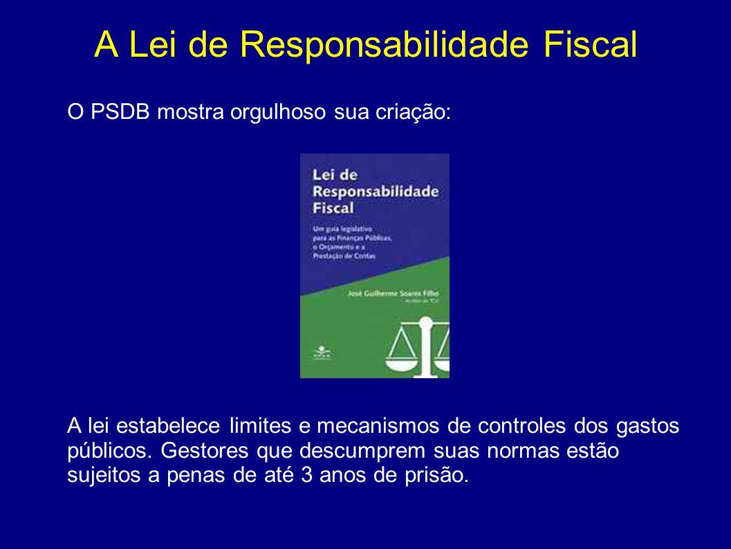 A Lei de Responsabilidade Fiscal O PSDB mostra orgulhoso sua criação: A lei estabelece limites e mecanismos de controles dos gastos públicos. Gestores