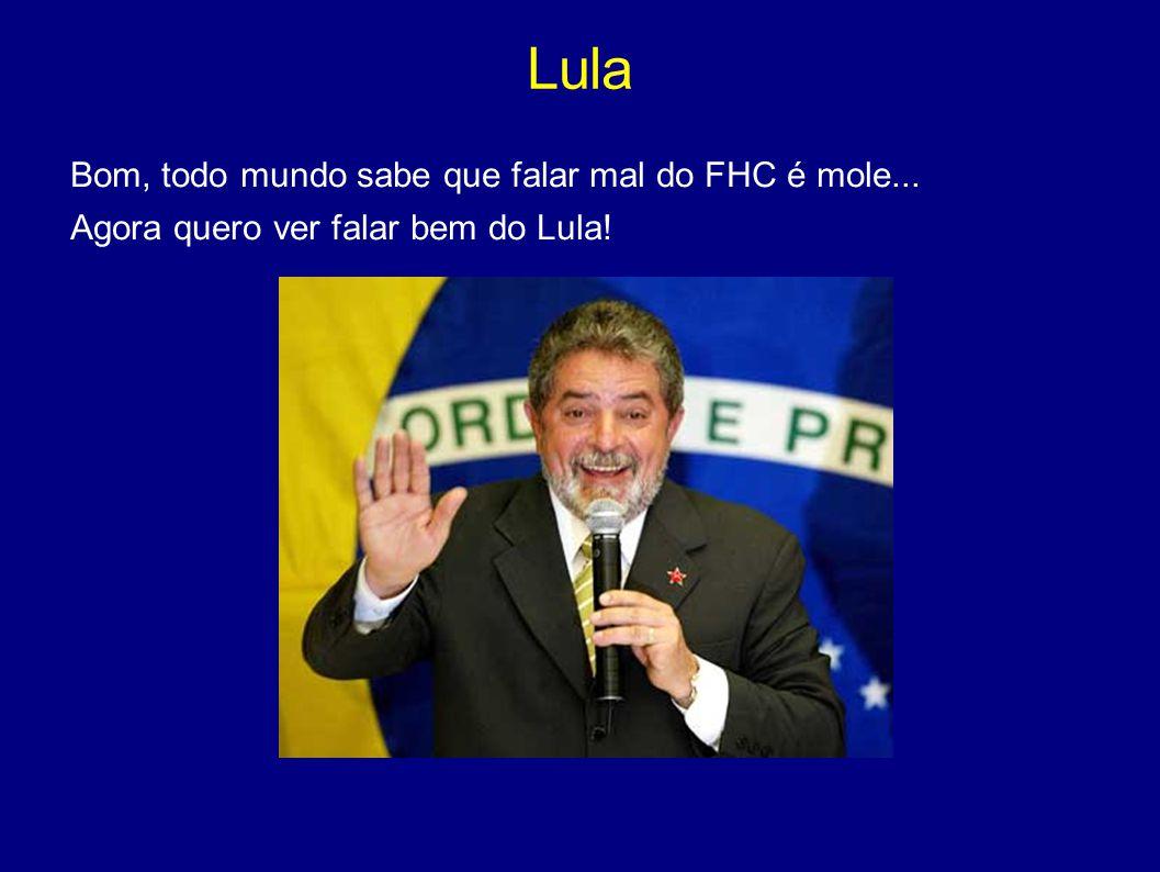Lula Bom, todo mundo sabe que falar mal do FHC é mole... Agora quero ver falar bem do Lula!