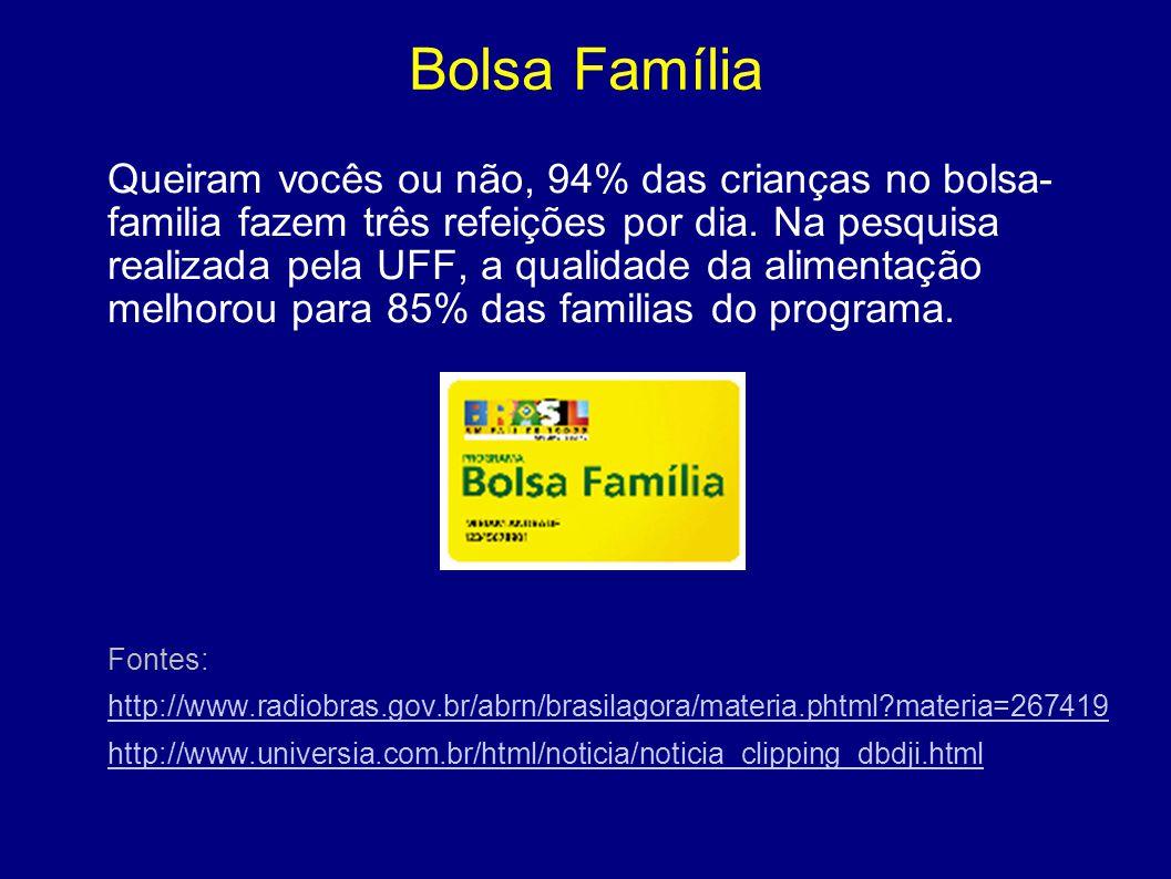 Bolsa Família Queiram vocês ou não, 94% das crianças no bolsa- familia fazem três refeições por dia. Na pesquisa realizada pela UFF, a qualidade da al
