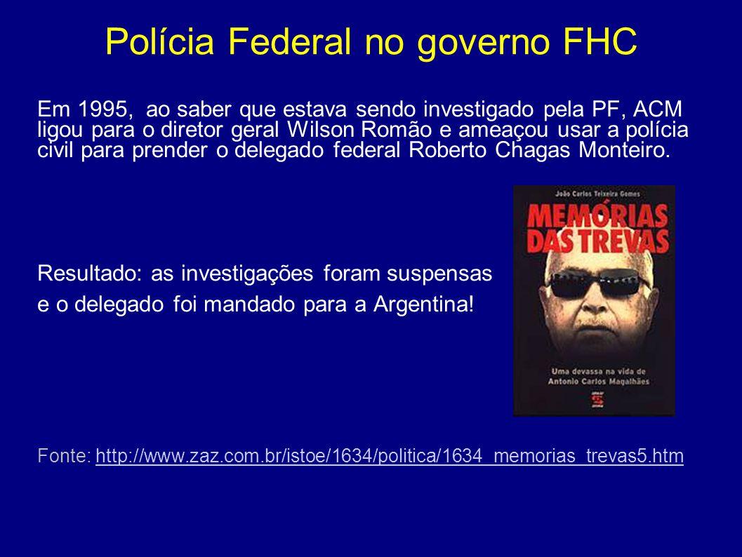 Polícia Federal no governo FHC Em 1995, ao saber que estava sendo investigado pela PF, ACM ligou para o diretor geral Wilson Romão e ameaçou usar a po