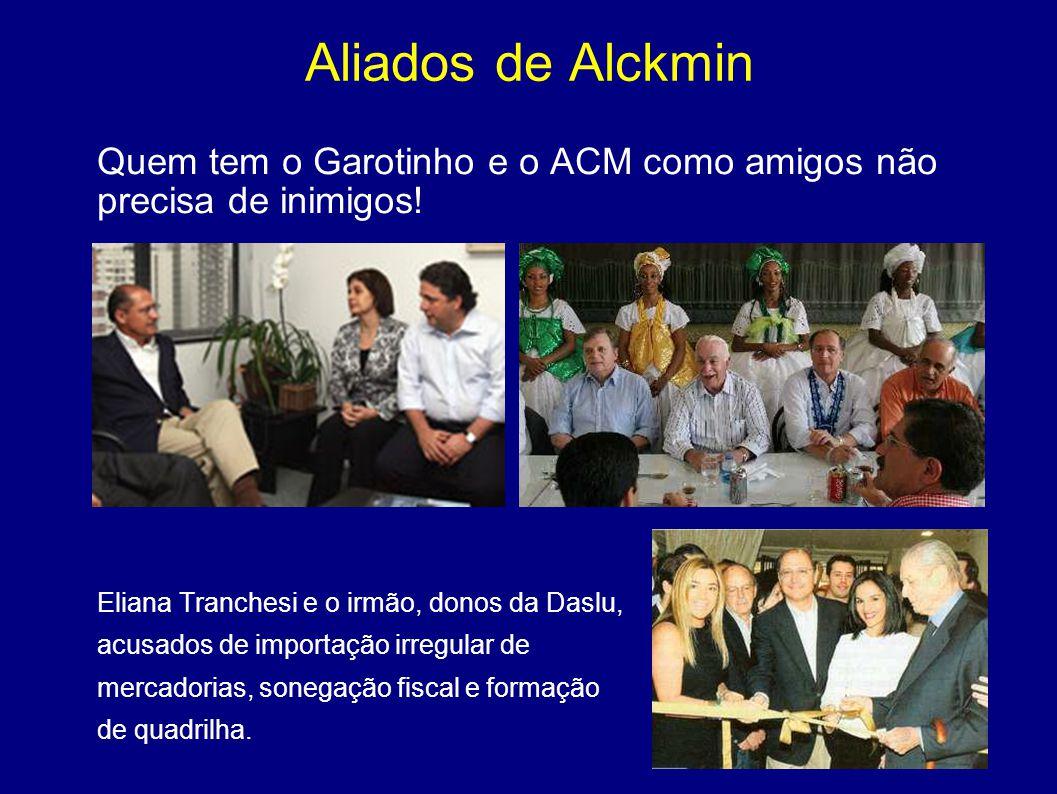 Aliados de Alckmin Quem tem o Garotinho e o ACM como amigos não precisa de inimigos! Eliana Tranchesi e o irmão, donos da Daslu, acusados de importaçã