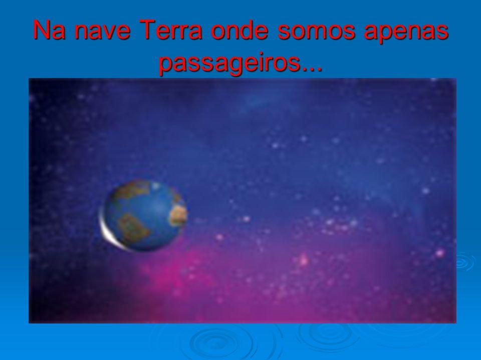 Na nave Terra onde somos apenas passageiros...
