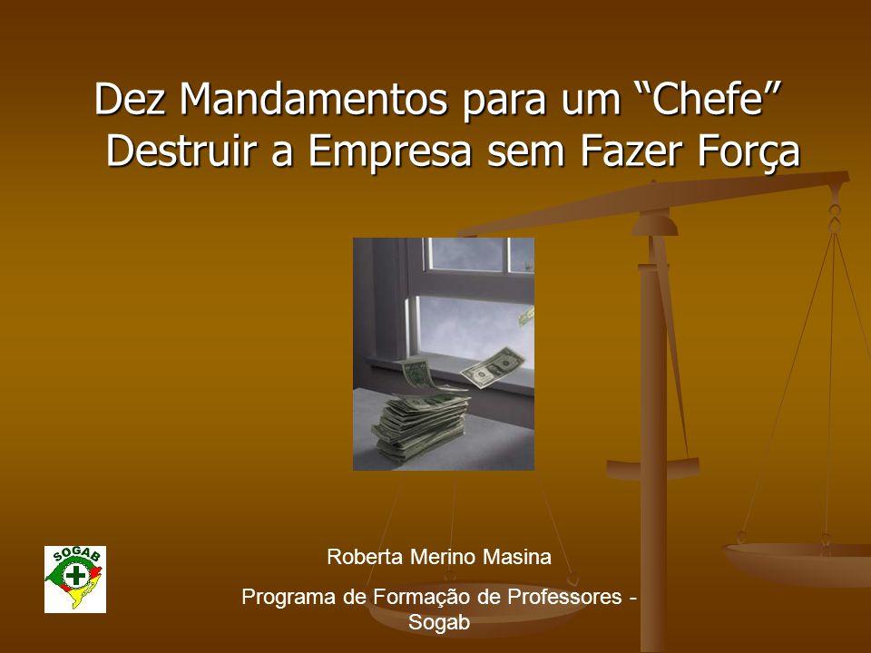 """Dez Mandamentos para um """"Chefe"""" Destruir a Empresa sem Fazer Força Roberta Merino Masina Programa de Formação de Professores - Sogab"""