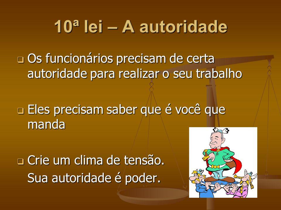 10ª lei – A autoridade  Os funcionários precisam de certa autoridade para realizar o seu trabalho  Eles precisam saber que é você que manda  Crie u