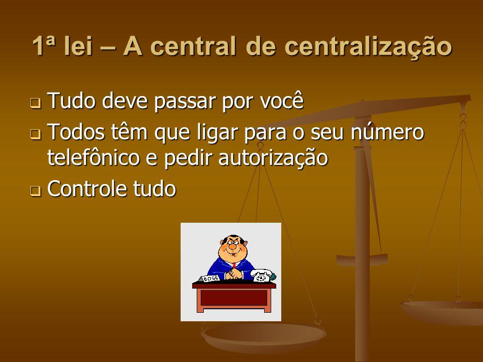 1ª lei – A central de centralização  Tudo deve passar por você  Todos têm que ligar para o seu número telefônico e pedir autorização  Controle tudo