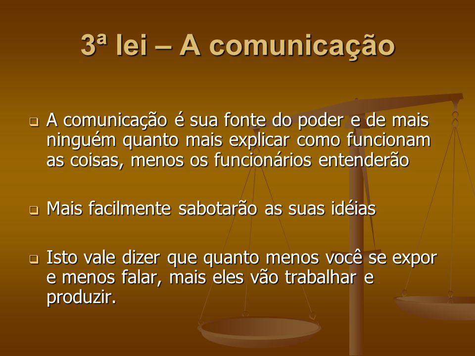 3ª lei – A comunicação  A comunicação é sua fonte do poder e de mais ninguém quanto mais explicar como funcionam as coisas, menos os funcionários ent