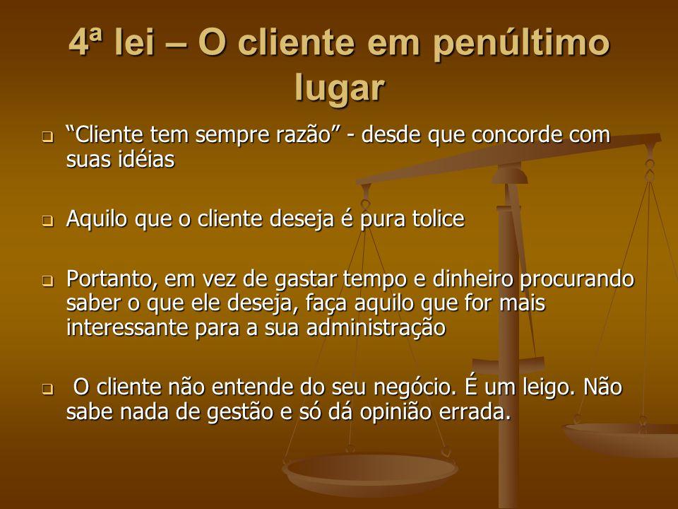 """4ª lei – O cliente em penúltimo lugar  """"Cliente tem sempre razão"""" - desde que concorde com suas idéias  Aquilo que o cliente deseja é pura tolice """