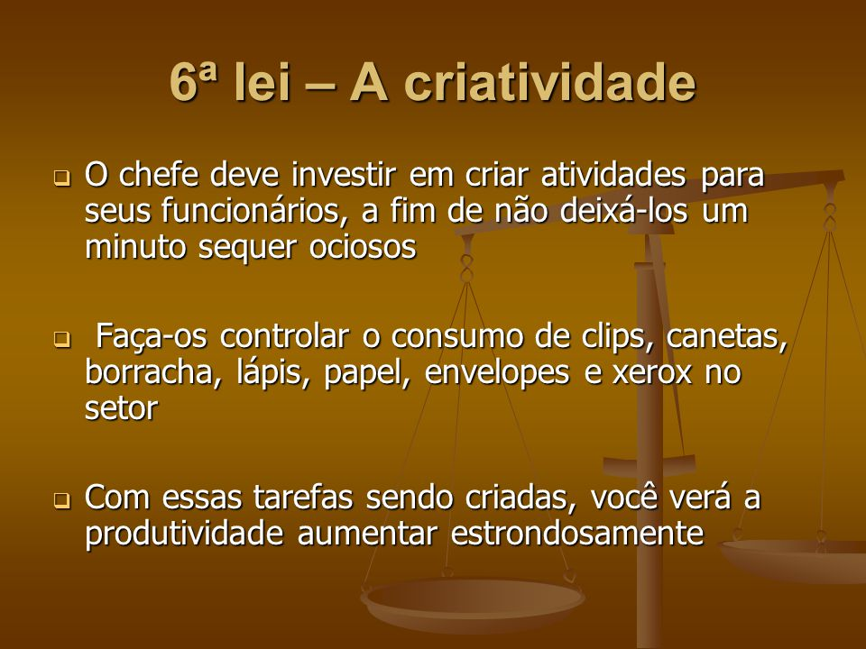 6ª lei – A criatividade  O chefe deve investir em criar atividades para seus funcionários, a fim de não deixá-los um minuto sequer ociosos  Faça-os