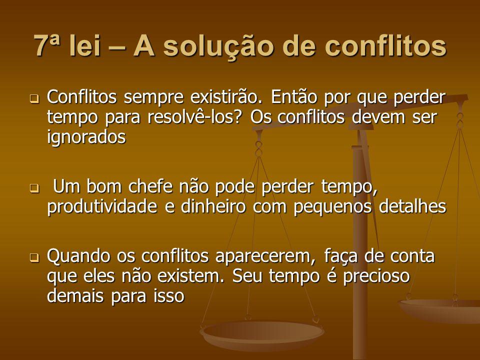 7ª lei – A solução de conflitos  Conflitos sempre existirão. Então por que perder tempo para resolvê-los? Os conflitos devem ser ignorados  Um bom c