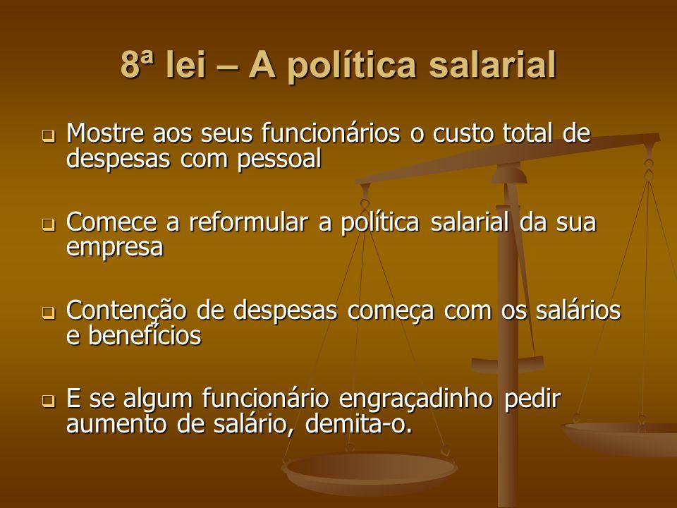 8ª lei – A política salarial  Mostre aos seus funcionários o custo total de despesas com pessoal  Comece a reformular a política salarial da sua emp