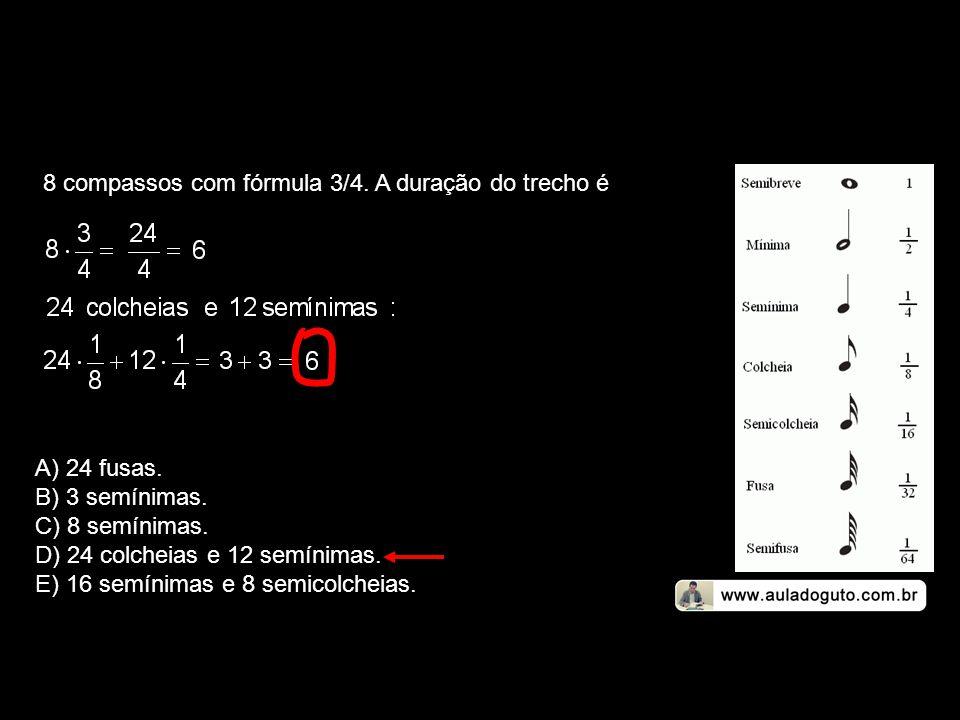 8 compassos com fórmula 3/4. A duração do trecho é A) 24 fusas. B) 3 semínimas. C) 8 semínimas. D) 24 colcheias e 12 semínimas. E) 16 semínimas e 8 se
