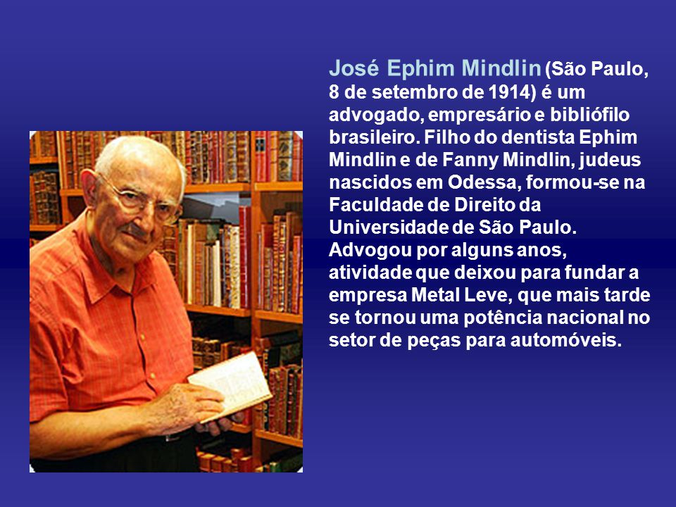 José Ephim Mindlin (São Paulo, 8 de setembro de 1914) é um advogado, empresário e bibliófilo brasileiro.