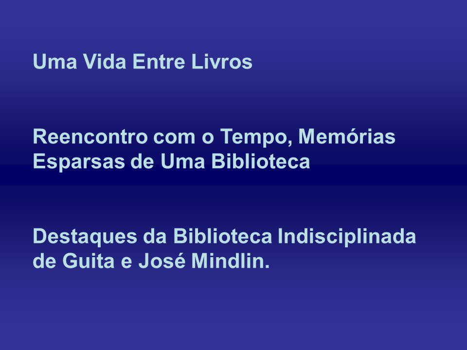 Uma Vida Entre Livros Reencontro com o Tempo, Memórias Esparsas de Uma Biblioteca Destaques da Biblioteca Indisciplinada de Guita e José Mindlin.