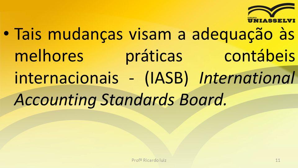 Tais mudanças visam a adequação às melhores práticas contábeis internacionais - (IASB) International Accounting Standards Board. Profº Ricardo luiz11