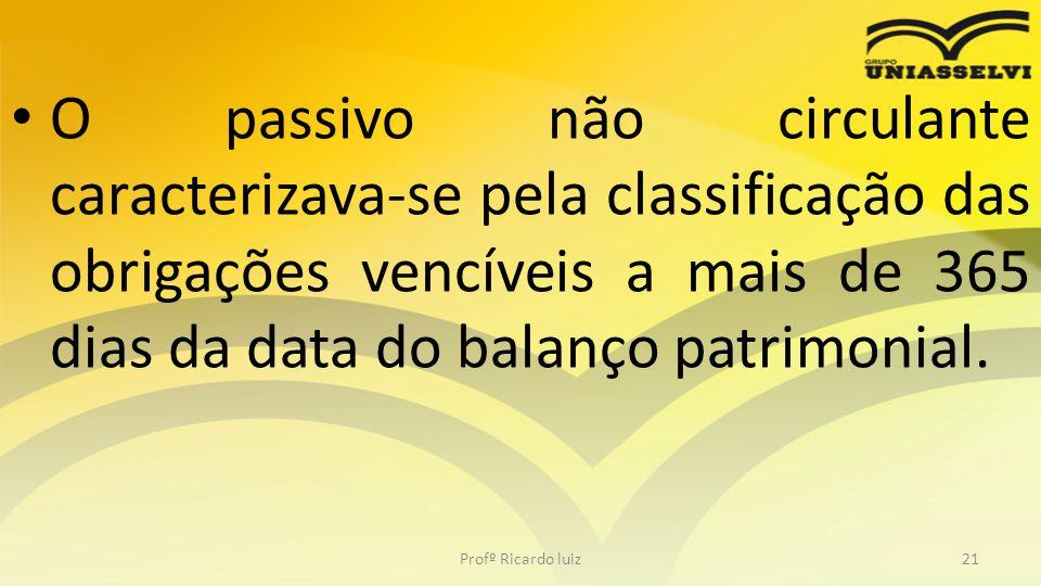 O passivo não circulante caracterizava-se pela classificação das obrigações vencíveis a mais de 365 dias da data do balanço patrimonial. Profº Ricardo