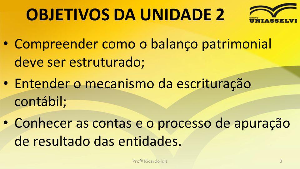 OBJETIVOS DA UNIDADE 2 Compreender como o balanço patrimonial deve ser estruturado; Entender o mecanismo da escrituração contábil; Conhecer as contas