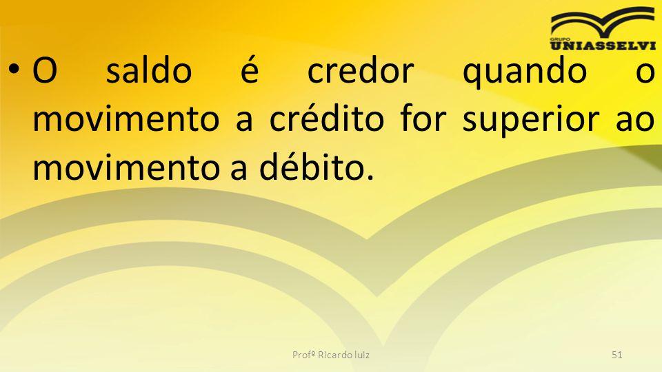 O saldo é credor quando o movimento a crédito for superior ao movimento a débito. Profº Ricardo luiz51