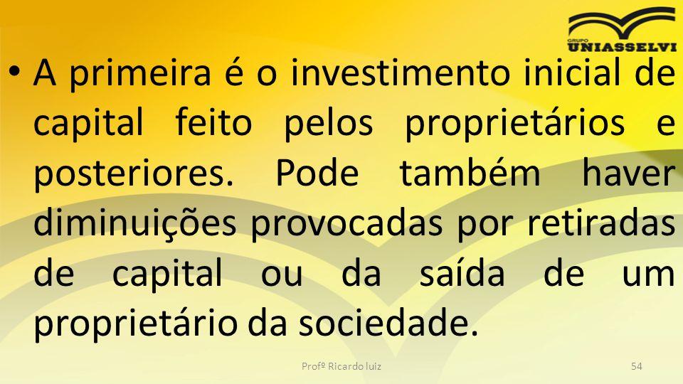 A primeira é o investimento inicial de capital feito pelos proprietários e posteriores. Pode também haver diminuições provocadas por retiradas de capi