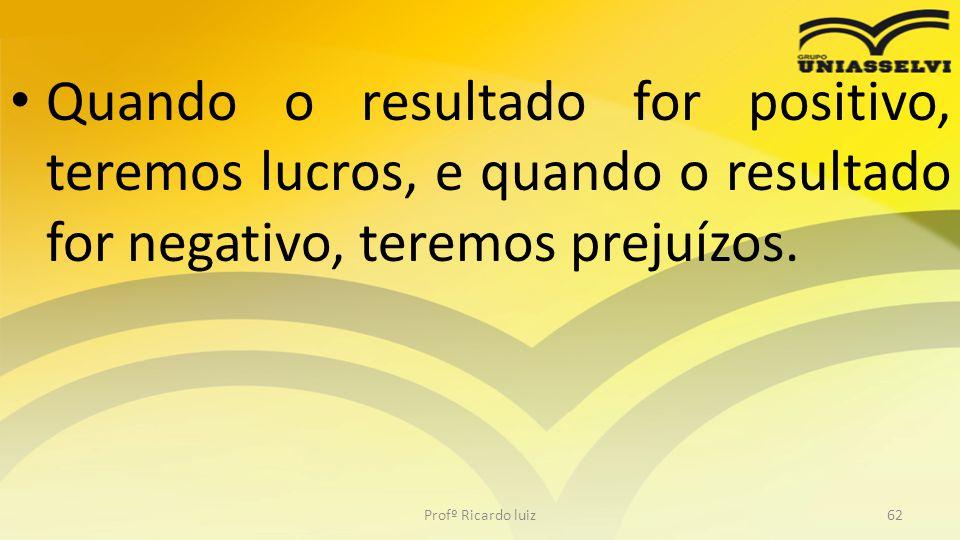 Quando o resultado for positivo, teremos lucros, e quando o resultado for negativo, teremos prejuízos. Profº Ricardo luiz62