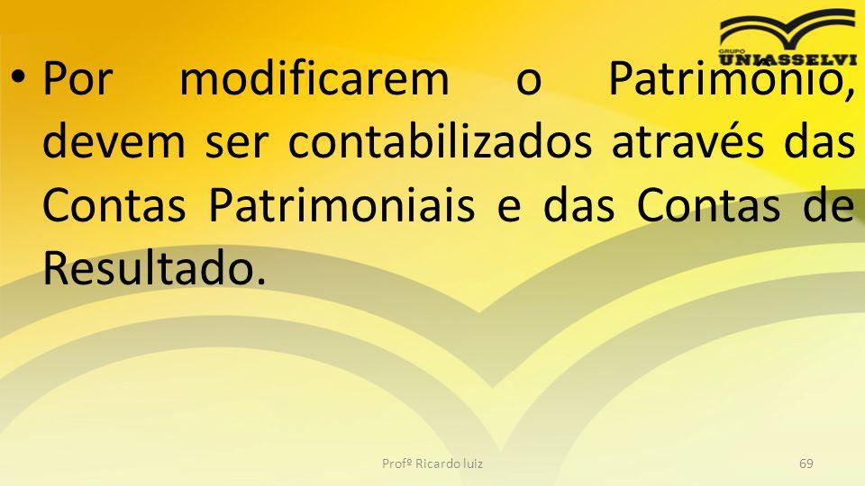 Por modificarem o Patrimônio, devem ser contabilizados através das Contas Patrimoniais e das Contas de Resultado. Profº Ricardo luiz69
