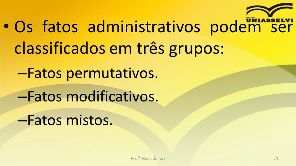 Os fatos administrativos podem ser classificados em três grupos: – Fatos permutativos. – Fatos modificativos. – Fatos mistos. Profº Ricardo luiz71