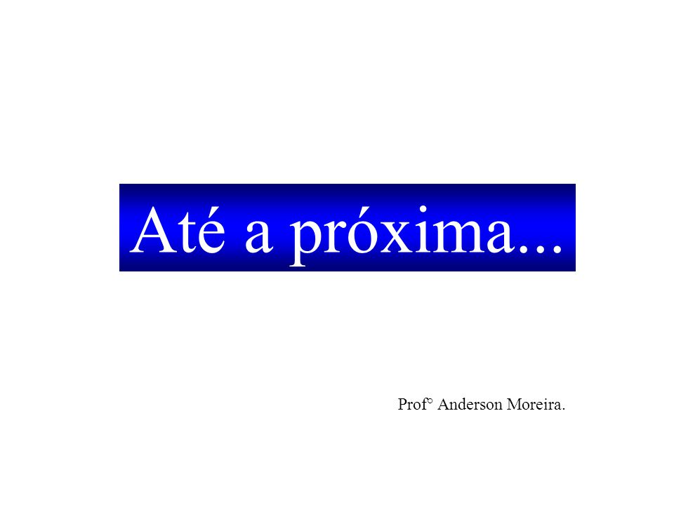 Até a próxima... Prof° Anderson Moreira.