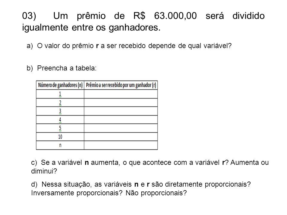 03) Um prêmio de R$ 63.000,00 será dividido igualmente entre os ganhadores. a) O valor do prêmio r a ser recebido depende de qual variável? b) Preench