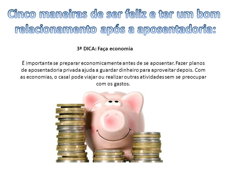 3ª DICA: Faça economia É importante se preparar economicamente antes de se aposentar. Fazer planos de aposentadoria privada ajuda a guardar dinheiro p