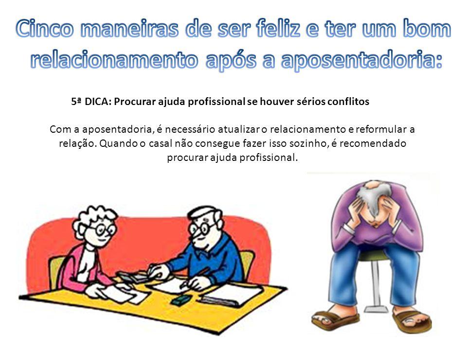 5ª DICA: Procurar ajuda profissional se houver sérios conflitos Com a aposentadoria, é necessário atualizar o relacionamento e reformular a relação.