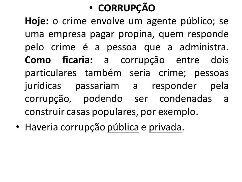 CORRUPÇÃO Hoje: o crime envolve um agente público; se uma empresa pagar propina, quem responde pelo crime é a pessoa que a administra. Como ficaria: a