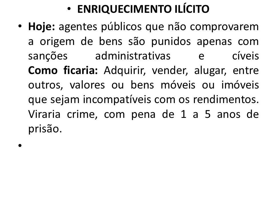 ENRIQUECIMENTO ILÍCITO Hoje: agentes públicos que não comprovarem a origem de bens são punidos apenas com sanções administrativas e cíveis Como ficari
