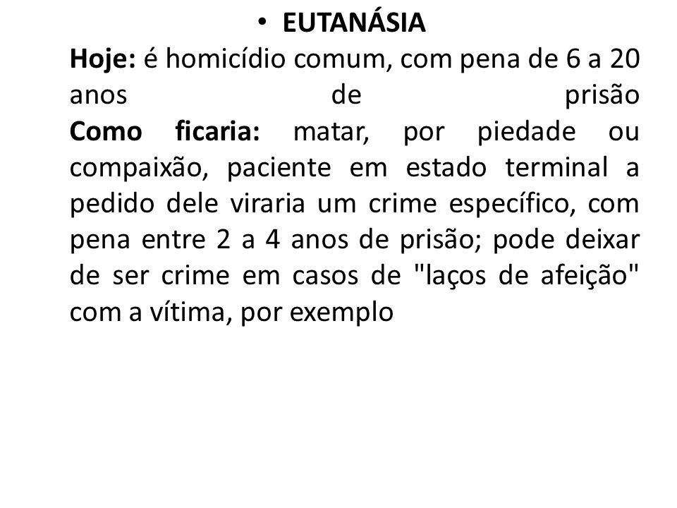 EUTANÁSIA Hoje: é homicídio comum, com pena de 6 a 20 anos de prisão Como ficaria: matar, por piedade ou compaixão, paciente em estado terminal a pedi