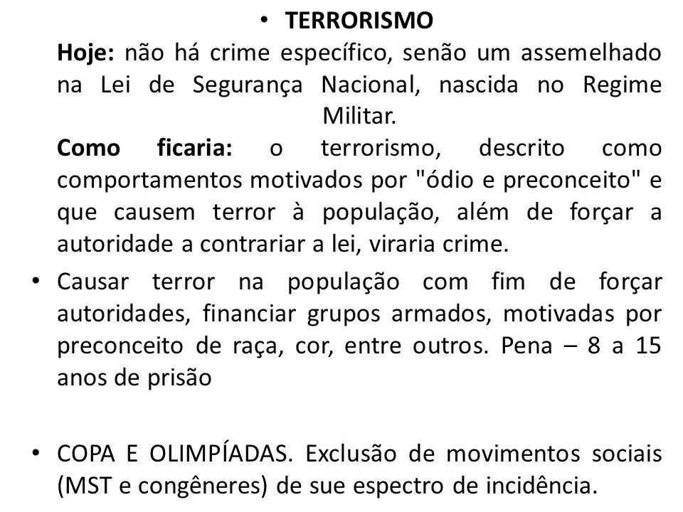 TERRORISMO Hoje: não há crime específico, senão um assemelhado na Lei de Segurança Nacional, nascida no Regime Militar. Como ficaria: o terrorismo, de