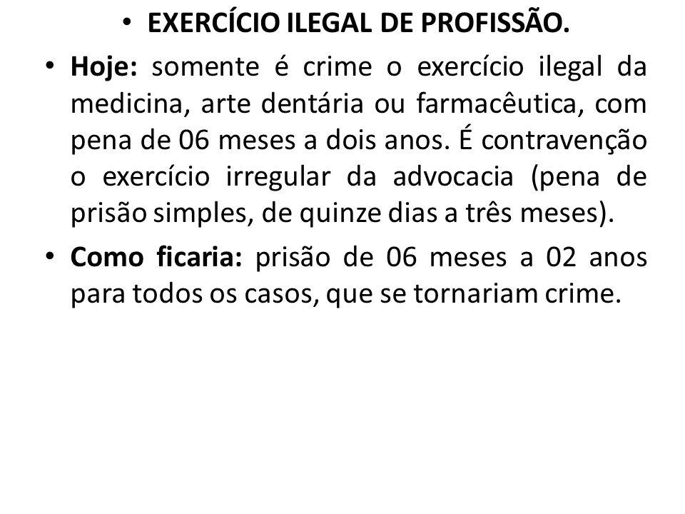 EXERCÍCIO ILEGAL DE PROFISSÃO. Hoje: somente é crime o exercício ilegal da medicina, arte dentária ou farmacêutica, com pena de 06 meses a dois anos.
