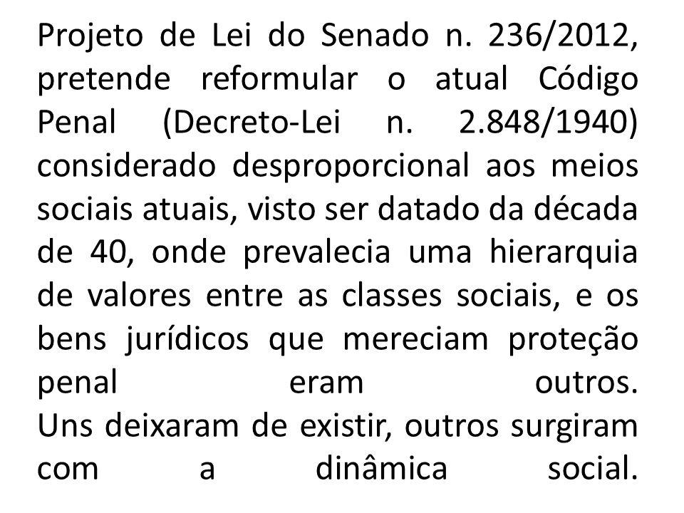 Projeto de Lei do Senado n. 236/2012, pretende reformular o atual Código Penal (Decreto-Lei n. 2.848/1940) considerado desproporcional aos meios socia