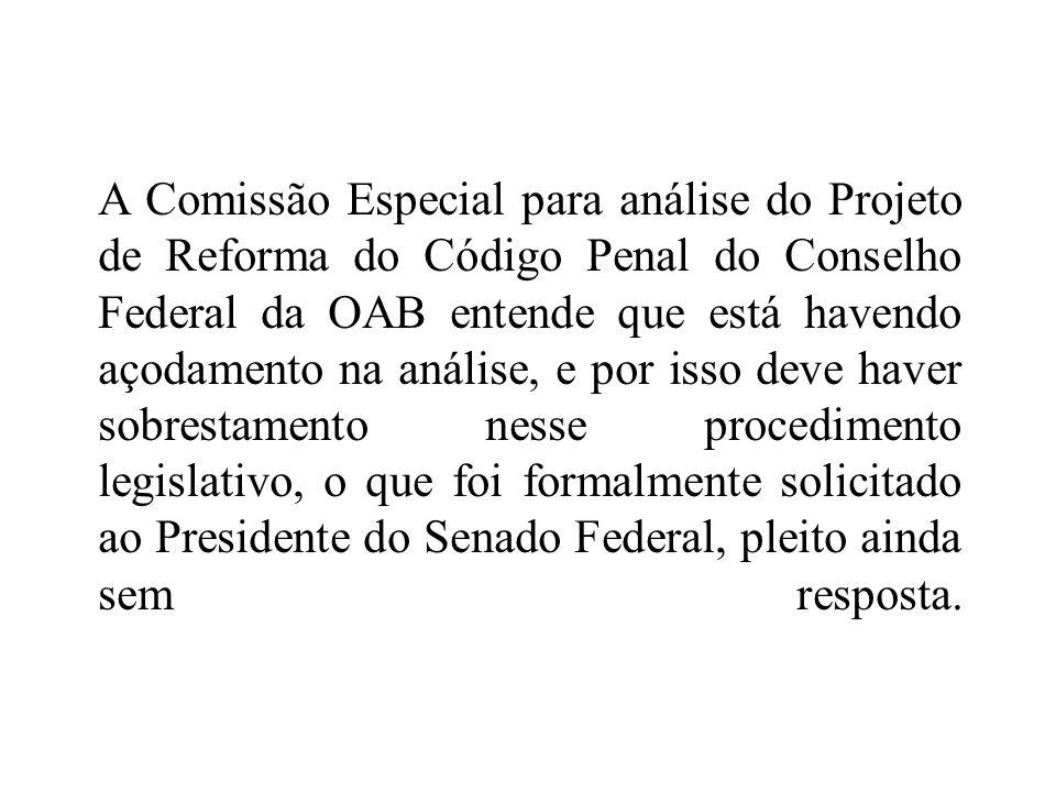 A Comissão Especial para análise do Projeto de Reforma do Código Penal do Conselho Federal da OAB entende que está havendo açodamento na análise, e po