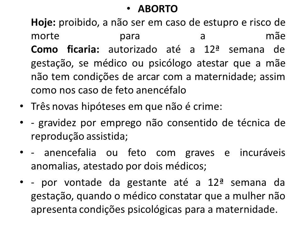 ABORTO Hoje: proibido, a não ser em caso de estupro e risco de morte para a mãe Como ficaria: autorizado até a 12ª semana de gestação, se médico ou ps