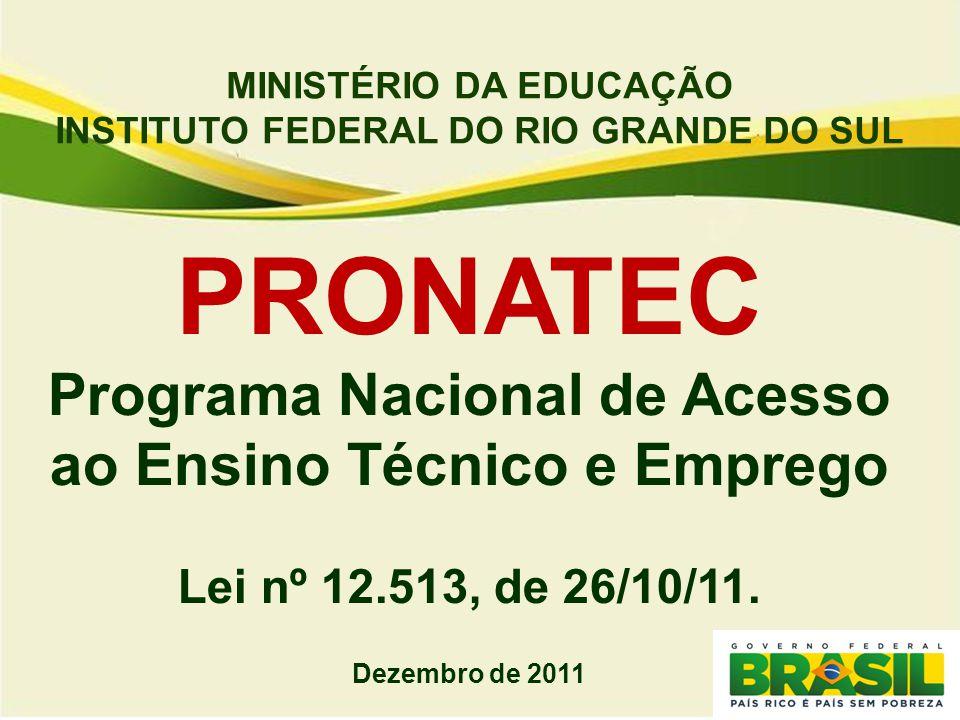 MINISTÉRIO DA EDUCAÇÃO INSTITUTO FEDERAL DO RIO GRANDE DO SUL PRONATEC Programa Nacional de Acesso ao Ensino Técnico e Emprego Lei nº 12.513, de 26/10/11.