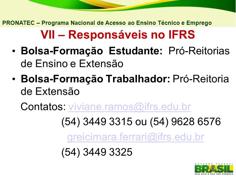 PRONATEC – Programa Nacional de Acesso ao Ensino Técnico e Emprego VII – Responsáveis no IFRS Bolsa-Formação Estudante: Pró-Reitorias de Ensino e Extensão Bolsa-Formação Trabalhador: Pró-Reitoria de Extensão Contatos: viviane.ramos@ifrs.edu.brviviane.ramos@ifrs.edu.br (54) 3449 3315 ou (54) 9628 6576 greicimara.ferrari@ifrs.edu.br (54) 3449 3325